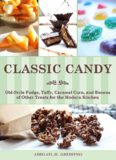 Classic Candy: Old-Style Fudge, Taffy, Caramel Corn, and Dozens of Other Treats for the Modern