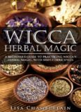 Wicca herbal magic : a beginner's guide to practicing wicca herbal magic, with simple herb spells