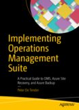 Implementing Operations Management Suite: A Practical Guide to OMS, Azure Site Recovery, and Azure