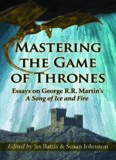 Mastering the Game of Thrones: Essays on George R.R. Martin's A Song of Ice and Fire