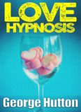 Love Hypnosis: Make Anybody Fall In Love With You With Covert Hypnosis