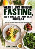 Weight Loss Through Fasting, Use of Spices and Tasty Diets 3 Books in1: The Complete Beginners Guide to Intermittent Fasting For Weight Loss, Spicy Herbal Remedies and Rapid Weight Loss in 7 Days
