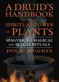 A Druid's Handbook to the Spiritual Power of Plants: Spagyrics in Magical and Sexual Rituals Jon G