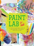 Paint Lab for Kids: 52 Creative Adventures in Painting and Mixed Media for Budding Artists of All