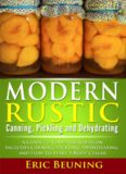 Modern Rustic: Canning, Pickling and Dehydrating: A Guide to Food Preservation: Includes Canning, Pickling, Dehydrating and How to Start a Root Cellar