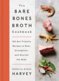 The bare bones broth cookbook : 125 gut-friendly recipes to heal, strengthen, and nourish the body