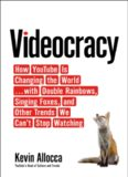 Videocracy: How YouTube Is Changing the World . . . with Double Rainbows, Singing Foxes, and Other Trends We Can't Stop Watching