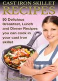 Cast Iron Skillet Recipes: 50 Delicious, Breakfast, Lunch And Dinner Recipes You Can Cook With Cast Iron Skillet For You And Your Family