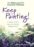 The Watercolorist's Essential Notebook — Keep Painting!: A Treasury of Tips to Inspire Your Watercolor Painting Adventure