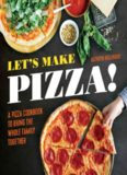 Let's Make Pizza! A Pizza Cookbook to Bring the Whole Family Together