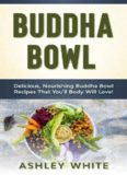 Buddha Bowl: Delicious, Nourishing Buddha Bowl Recipes Your Body Will Love!