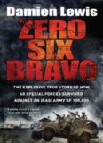 Zero Six Bravo: The Explosive True Story of How 60 Special Forces Survived Against an Iraqi Army