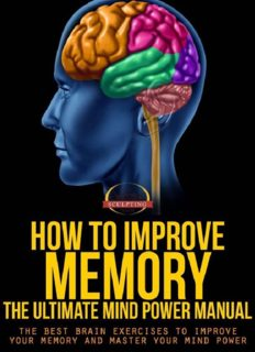 How To Improve Memory - The Ultimate Mind Power Manual - The Best Brain Exercises to Improve Your Memory and Master Your Mind Power