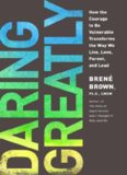 DARING GREATLY-How the Courage to Be Vulnerable Transforms the Way We Live, Love, Parent, and Lead