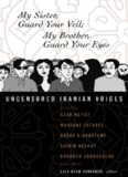 My Sister, Guard Your Veil;  My Brother, Guard Your Eyes: Uncensored Iranian Voices