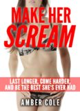Sex: Make Her SCREAM - Last Longer, Come Harder, And Be The Best She's Ever Had