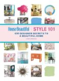 House Beautiful Style 101: 400 Designer Secrets to a Beautiful Home