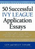 50 Successful Ivy League Application Essays : Includes Advice from College Admissions Officers and the 25 Essay Mistakes That Guarantee Failure