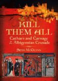 Kill Them All : Cathars and Carnage in the Albigensian Crusade