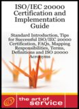 ISO IEC 20000 Certification and Implementation Guide - Standard Introduction, Tips for Successful ISO IEC 20000 Certification, FAQs, Mapping Responsibilities, Terms, Definitions and ISO 20000 Acronyms