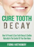 Cure Tooth Decay: How To Prevent & Cure Tooth Decay & Cavities Naturally In The Comfort Of Your Own Home (Cure Tooth, Cure Tooth Decay, Tooth Decay Cure, ... Whitening, Teeth Health, Teeth Healing)