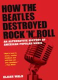 How the Beatles Destroyed Rock n Roll: An Alternative History of American Popular Music