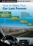How to Make Your Car Last Forever: Avoid Expensive Repairs, Improve Fuel Economy, Understand Your Warranty, Save Money
