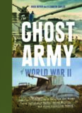 The Ghost Army of World War II : How One Top-Secret Unit Deceived the Enemy with Inflatable Tanks, Sound Effects, and Other Audacious Fakery