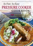 So Fast, So Easy Pressure Cooker Cookbook: More Than 725 Fresh, Delicious Recipes for Electric