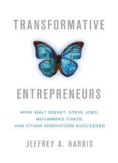 Transformative Entrepreneurs: How Walt Disney, Steve Jobs, Muhammad Yunus, and Other Innovators Succeeded