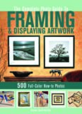 The complete photo guide to framing & displaying artwork: 500 full-color how-to photos