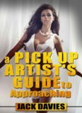 A Pick Up Artist's Guide To Approaching: How To Meet Women: Any Time, Any Place (PUA Book 2)