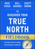 The discover your true north fieldbook : a personal guide to finding your authentic leadership