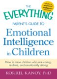 The everything parent's guide to emotional intelligence in children : how to raise children who are caring, resilient, and emotionally strong