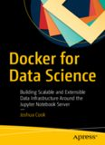 Docker for Data Science : Building Scalable and Extensible Data Infrastructure Around the Jupyter Notebook Server