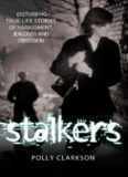 Stalkers. Disturbing True Life Stories of Harassment, Jealousy and Obsession