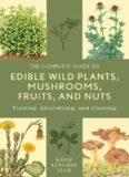 The Complete Guide to Edible Wild Plants, Mushrooms, Fruits, and Nuts: Finding, Identifying, and Cooking
