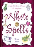 White Spells: Magic for Love, Money & Happiness (White Spells Series)