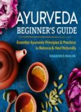 Ayurveda Beginner's Guide: Essential Ayurvedic Principles and Practices to Balance and Heal