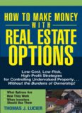 How to Make Money With Real Estate Options: Low-Cost, Low-Risk, High-Profit Strategies for Controlling Undervalued Property....Without the Burdens of Ownership!