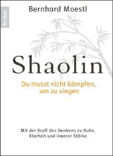 Shaolin - Du musst nicht kämpfen - um zu siegen! - Mit der Kraft des Denkens zu Ruhe - Klarheit und innerer Stärke