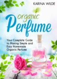 Organic Perfume: Your Complete Guide to Making Simple and Easy Homemade Organic Perfume