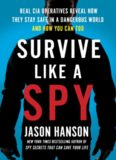 Survive Like a Spy: Real CIA Operatives Reveal How They Stay Safe in a Dangerous World and How You