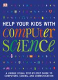 Help Your Kids with Computer Science: A Unique Visual Step-by-Step Guide to Computers, Coding, and Communication