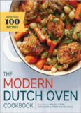 The Modern Dutch Oven Cookbook: Fresh Ideas for Braises, Stews, Pot Roasts, and Other One-Pot Meals
