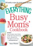 The Everything Busy Moms' Cookbook: Includes Peach Pancakes, Asian Chicken Noodle Salad, Beef and Broccoli Stir-Fry, Meatball Pizza, Macadamia Coconut Bars and hundreds more!