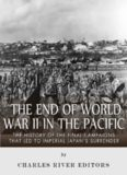 The End of World War II in the Pacific: The History of the Final Campaigns that Led to Imperial Japan's Surrender