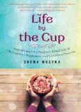Life by the Cup: Ingredients for a Purpose-Filled Life of Bottomless Happiness and Limitless
