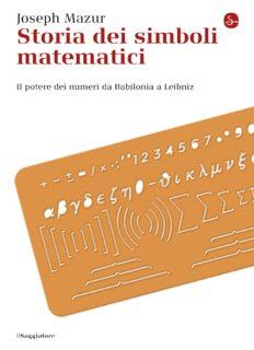 Storia dei simboli matematici. Il potere dei numeri da Babilonia a Leibniz