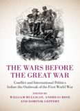 The Wars before the Great War: Conflict and International Politics before the Outbreak of the First